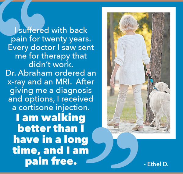 I suffered with back pain for twenty years. Every doctor I saw sent me for therapy that didn't work. Dr. Abraham ordered an x-ray and an MRI. After giving me a diagnosis and options, I received a cortisone injection. I am walking better than I have in a long time, and I am pain free.